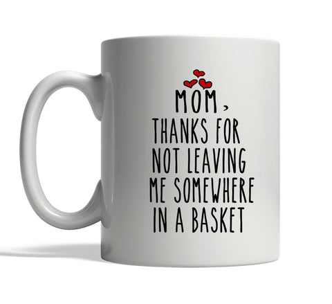 mom thanks for not leaving me somewhere in a basket mug