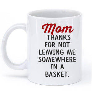 Mom  thanks for not leaving me somewhere in a basket mug - Shirtoopia