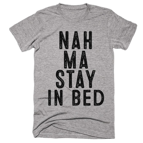 nah ma stay in bed t-shirt - Shirtoopia