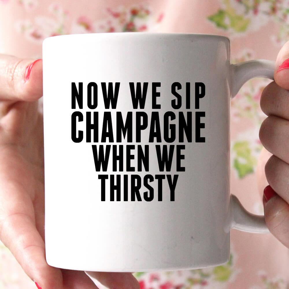 now we sip champagne when we thirsty coffee mug - Shirtoopia