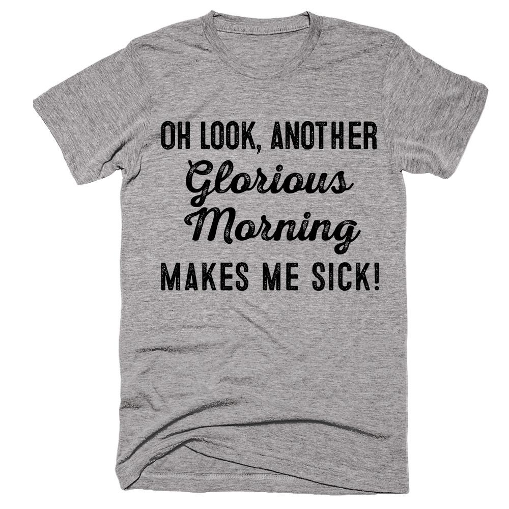 Oh look, another  glorious morning.  Makes me sick! T-Shirt - Shirtoopia