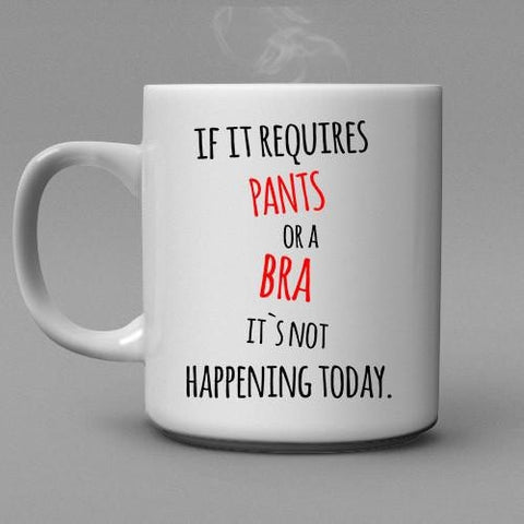 If it requires Pants or a Bra it's not happening today Coffee Mug - Shirtoopia