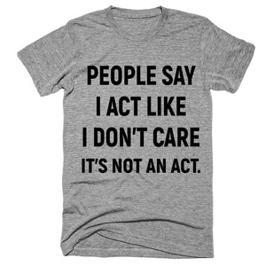 people say i act like i don't care it's not an act t-shirt - Shirtoopia