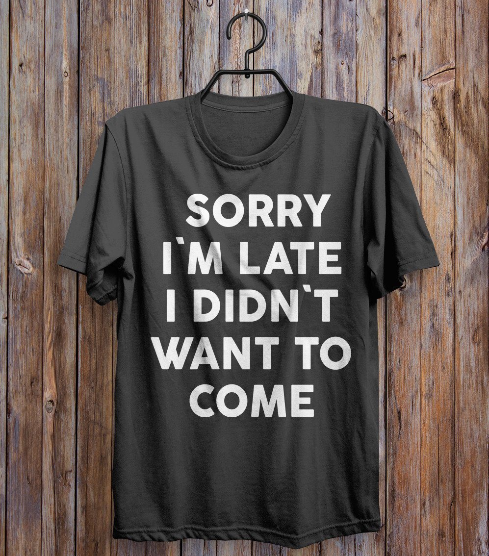 sorry  i`m late i didn`t  want to  come t-shirt - Shirtoopia