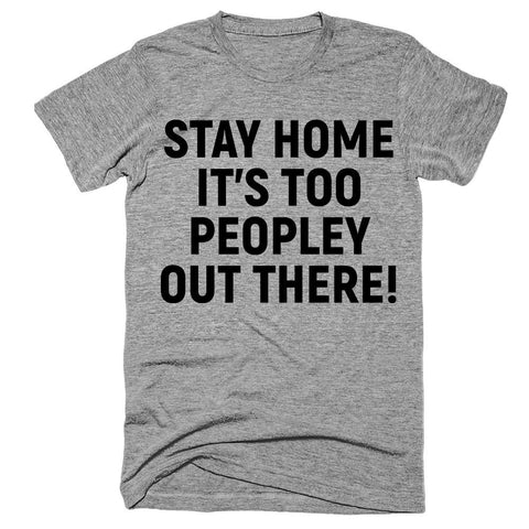 stay home it's too peopley out there T-Shirt - Shirtoopia