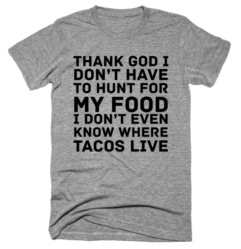 thank god I don't have to hunt for my food I don't even know where tacos live T-shirt