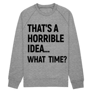 that's a horrible idea, what time Sweatshirt Fleece - Shirtoopia