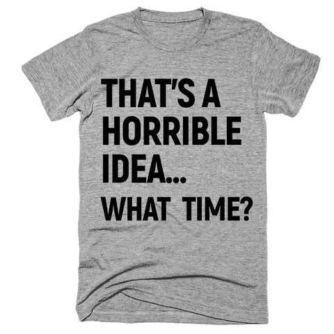 that's a horrible idea what  time? T-Shirt - Shirtoopia