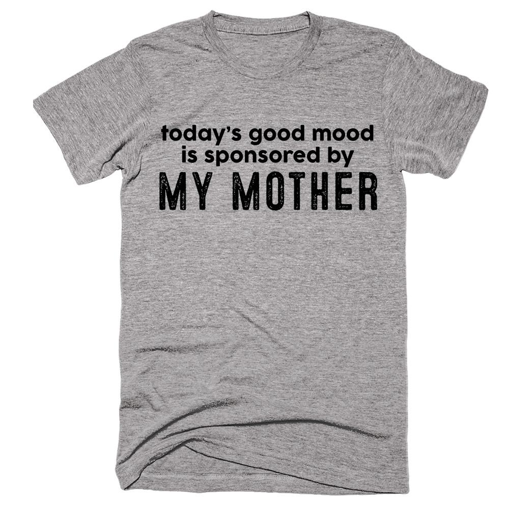 today's good mood is sponsored by My Mother T-shirt - Shirtoopia
