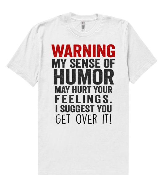 warning, my sense of humor may hurt your feelings. i suggest you - get over it t shirt - Shirtoopia