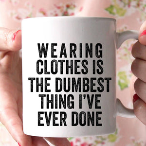 wearing clothes is the dumbest thing i've ever done coffee mug - Shirtoopia