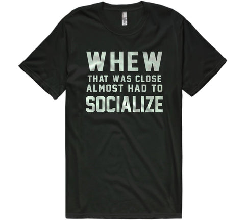 whew that was close almost had to socialize t-shirt - Shirtoopia