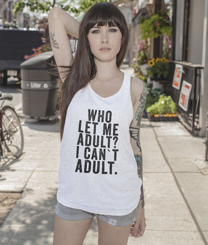 Who let  me Adult? i can`t adult tank top shirt - Shirtoopia