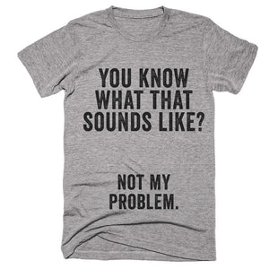 you know what that sounds like not my problem t-shirt - Shirtoopia