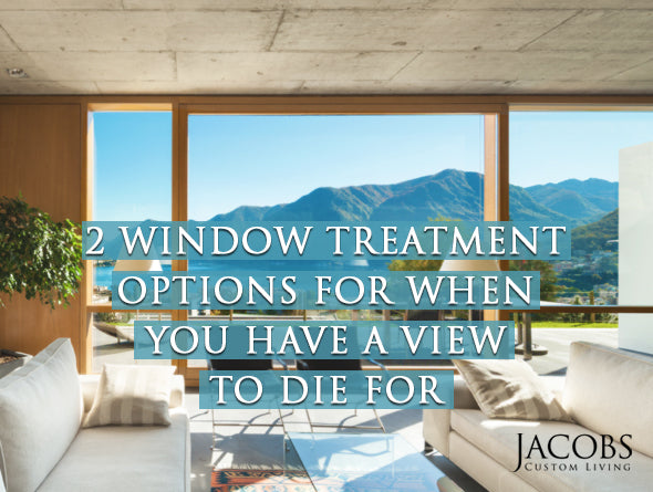 2 Custom Window Treatment Options For When You Have A View To Die For