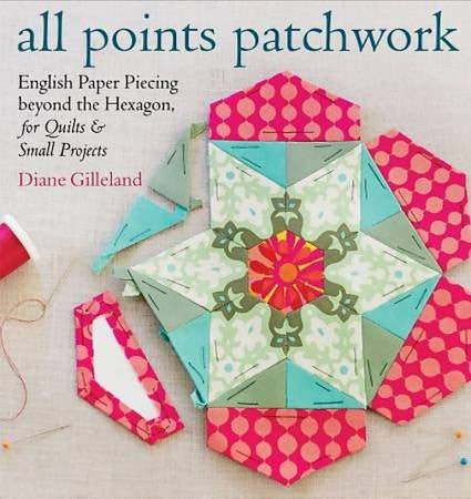 All Points Patchwork: English Paper Piecing beyond the Hexagon for Quilts & Small Projects *On Order - Reserve Yours Now!*