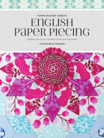 Flossie Teacake's Guide to English Paper Piecing - Exploring the Fussy-Cut World of Precision Patchwork