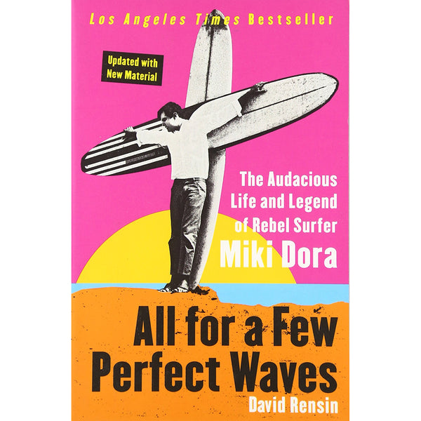 All for a Few Perfect Waves: The Auadacious Life and Legend of Rebel Surfer Miki Dora