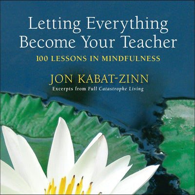 Letting Everything Become Your Teacher: 100 Lessons In Mindfullness