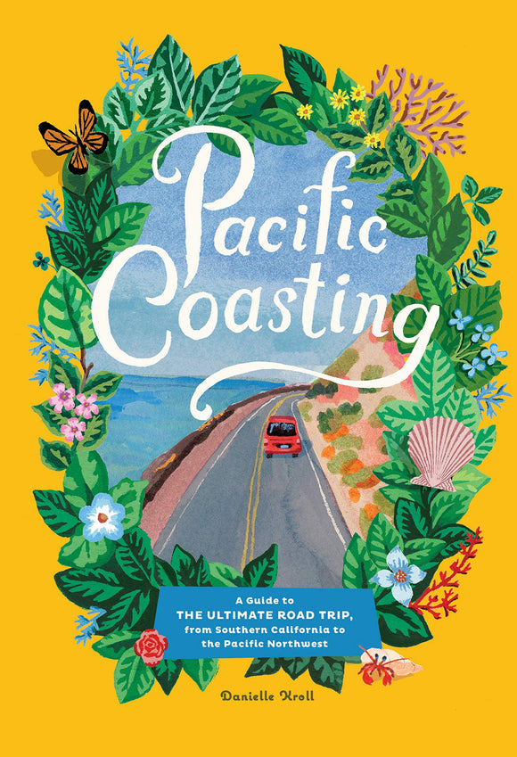 Pacific Coasting: A Guide to the Ultimate Road Trip from Southern California to the Pacific Nortwest