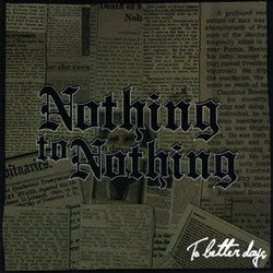 "Nothing To Nothing ""To Better Days"" 7"""