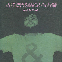 "The World Is A Beautiful Place & I Am No Longer Afraid To Die ""Josh Is Dead"" 7"""