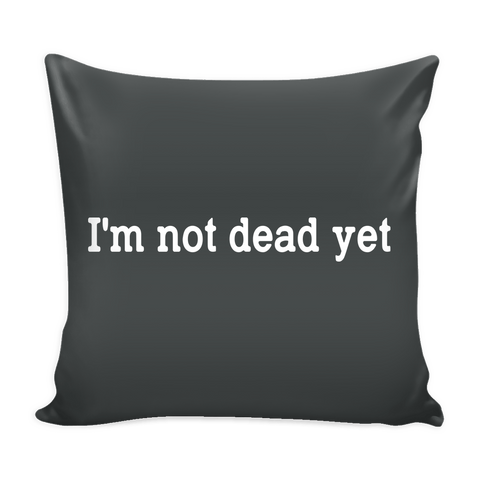 I'm Not Dead Yet Pillow Case