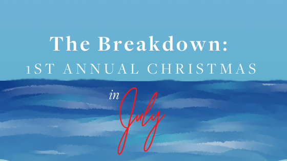 The Breakdown:  1st Annual Christmas in July