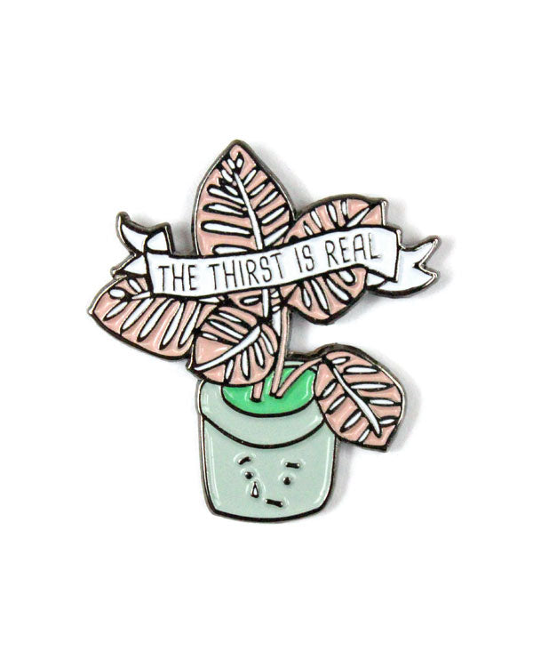 The Thirst Is Real Plant Pin-ILootPaperie-Strange Ways