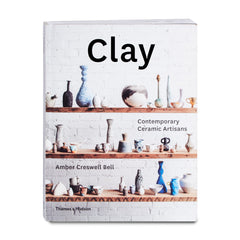 Clay: Contemporary Ceramic Artisans by Amber Creswell Bell