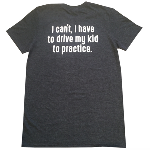 I Can't, I Have To Drive My Kid To Practice Parent T-Shirt