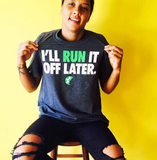 I'll Run It Off Later T-Shirt - soccergrlprobs