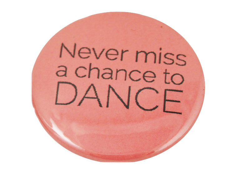 "1.5"" Button - Never Miss a Chance to Dance"