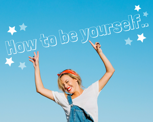 How to be yourself...