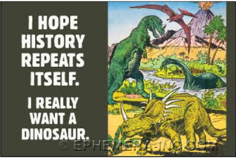 I Hope History Repeats Itself. I Really Want A Dinosaur. Magnet - $4.50