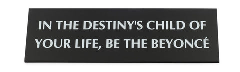 In the Destiny's Child of Your Life, Be The Beyoncé Nameplate Desk Sign in Black Metal  -  $26.95
