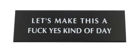Let's Make This A Fuck Yes Kind Of Day Black Metal Nameplate Desk Sign  -  $26.95