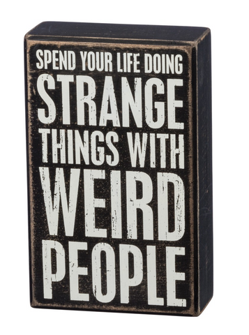 Spend Your Life Doing Strange Things with Weird People Box Sign - $11.95