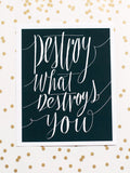 Destroy What Destroys You Art Print