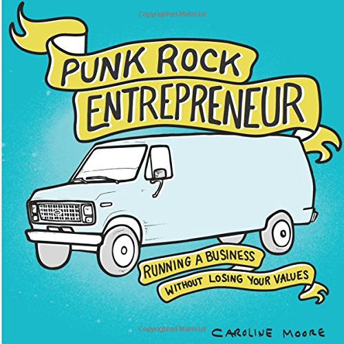 Punk Rock Entrepreneur: Running a Business Without Losing Your Values by Caroline Moore