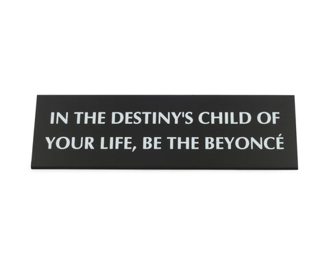 In the Destiny's Child of Your Life, Be The Beyoncé Nameplate Desk Sign in Black Metal