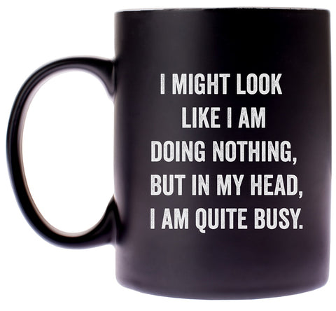I Might Look Like I Am Doing Nothing, But In My Head, I Am Quite Busy Coffee Mug in Black and White