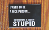 I Want To Be A Nice Person, But Everyone is Just So Stupid Magnet in Black and White