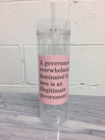 A Government Overwhelmingly Dominated by Men is an Illegitimate Government Crystal Clear Tumbler with Straw
