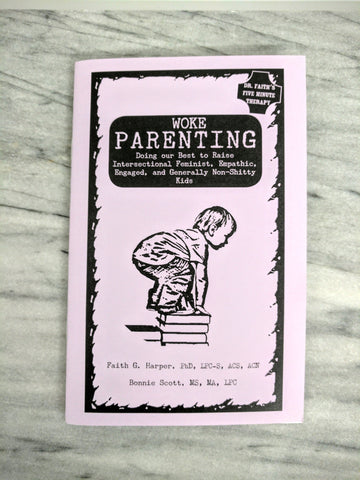 WOKE PARENTING: Doing our Best to Raise Intersectional Feminist, Empathic, Engaged, and Generally Non-Shitty Kids Zine by Dr. Faith G. Harper and Bonnie Scott