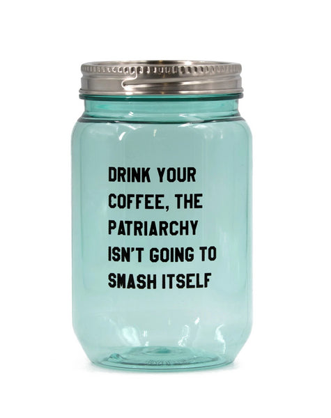 Drink Your Coffee, The Patriarchy Isn't Going to Smash Itself Vintage Mason Jar Iced Drink Tumbler