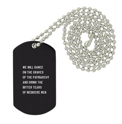 Dance on the Graves of the Patriarchy and Drink the Bitter Tears of Mediocre Men Dog Tag Pendant Necklace Laser Engraved