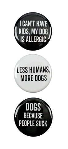 "3pc Pin Button Set ""I Can't Have Kids, My Dog Is Allergic,"" ""Less Humans, More Dogs,"" & ""Dogs Because People Suck"" Pins"