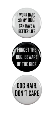 "3pc Pin Button Set ""I Work Hard So My Dog Can Have A Better Life,"" ""Forget The Dog, Beware Of The Kids,"" & ""Dog Hair, Don't Care"" Pins"