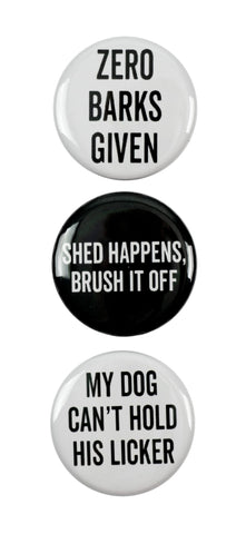 "3pc Pin Button Set ""Zero Barks Given,"" ""Shed Happens, Brush It Off,"" & ""My Dog Can't Hold His Licker"" Pins"